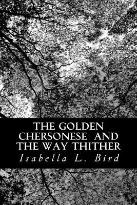 The Golden Chersonese and the Way Thither - Bird, Isabella L