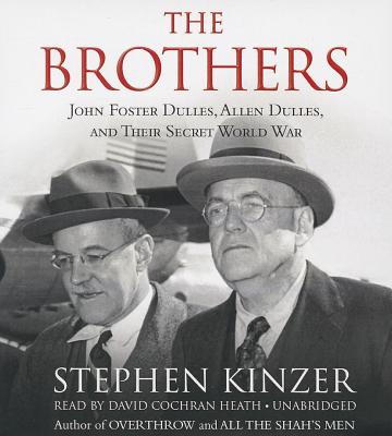 The Brothers: John Foster Dulles, Allen Dulles, and Their Secret World War - Kinzer, Stephen, and Heath, David Cochran (Read by)