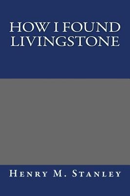 How I Found Livingstone - Stanley, Henry M