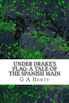 Under Drake's Flag: A Tale of the Spanish Main - Henty, G a