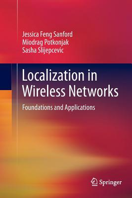 Localization in Wireless Networks: Foundations and Applications - Sanford, Jessica Feng, and Potkonjak, Miodrag, and Slijepcevic, Sasha