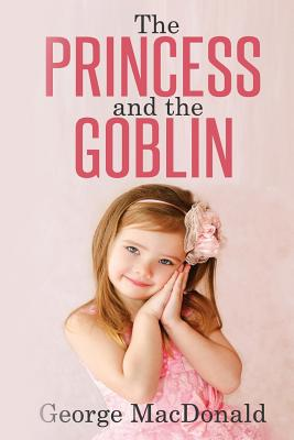 The Princess and the Goblin: (Illustrated) - MacDonald, George