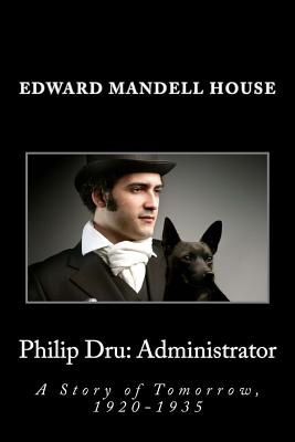 Philip Dru: Administrator: A Story of Tomorrow, 1920-1935 - House, Edward Mandell