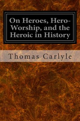 On Heroes, Hero-Worship, and the Heroic in History - Carlyle, Thomas