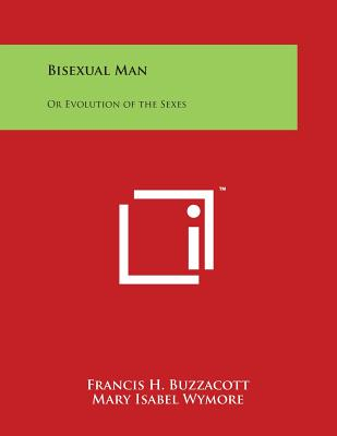 Bisexual Man: Or Evolution of the Sexes - Buzzacott, Francis H, and Wymore, Mary Isabel