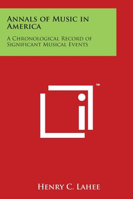 Annals of Music in America: A Chronological Record of Significant Musical Events - Lahee, Henry C