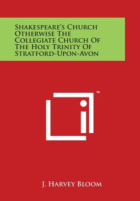 Shakespeare's Church Otherwise the Collegiate Church of the Holy Trinity of Stratford-Upon-Avon - Bloom, J Harvey