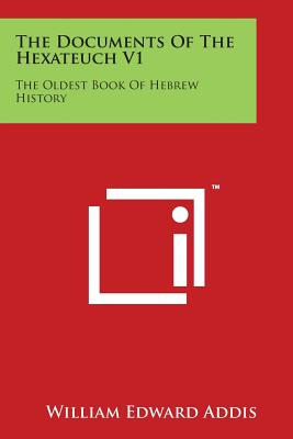 The Documents of the Hexateuch V1: The Oldest Book of Hebrew History - Addis, William Edward (Editor)