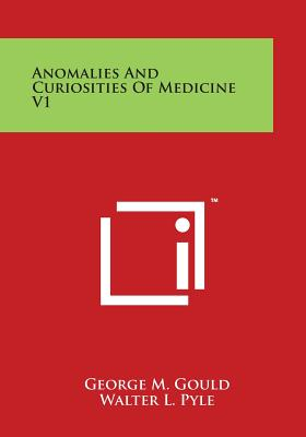 Anomalies and Curiosities of Medicine V1 - Gould, George M, and Pyle, Walter L