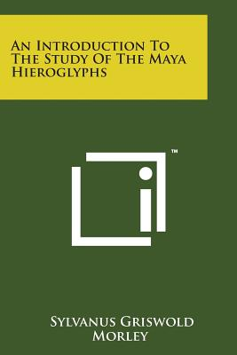 An Introduction to the Study of the Maya Hieroglyphs - Morley, Sylvanus Griswold