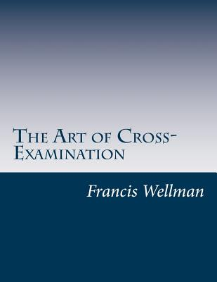 The Art of Cross-Examination - Wellman, Francis L