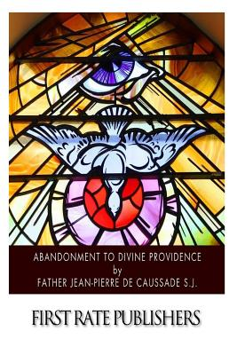 Abandonment to Divine Providence - De Caussade S J, Jean-Pierre