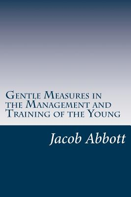 Gentle Measures in the Management and Training of the Young - Abbott, Jacob