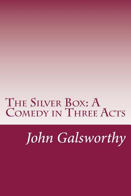 The Silver Box: A Comedy in Three Acts - Galsworthy, John, Sir