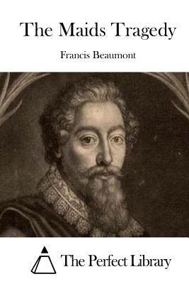 The Maids Tragedy - Beaumont, Francis, and The Perfect Library (Editor)