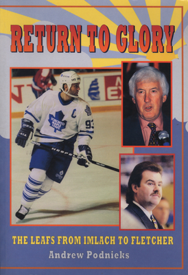 Return to Glory: The Leafs from Imlach to Fletcher - Podnieks, Andrew