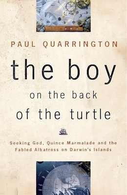 The Boy on the Back of the Turtle: Seeking God, Quince Marmalade, and the Fabled Albatross on Darwin's Islands - Quarrington, Paul