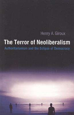 The Terror of Neoliberalism: Authoritarian and the Eclipse of Democracy - Giroux, Henry A