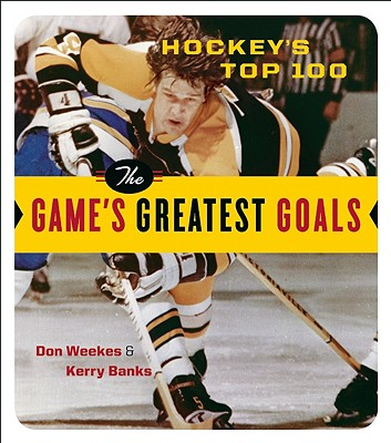 Hockey's Top 100: The Game's Greatest Goals - Weekes, Don, and Banks, Kerry