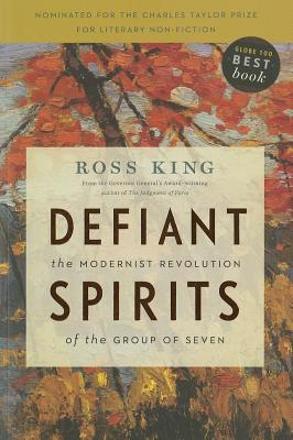 Defiant Spirits: The Modernist Revolution of the Group of Seven - King, Ross
