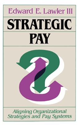 Strategic Pay: Aligning Organizational Strategies and Pay Systems - Lawler, Edward E, III