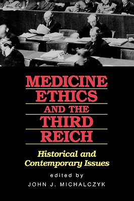 Medicine, Ethics, and the Third Reich: Historical and Contemporary Issues - Michalczyk, John J (Editor)