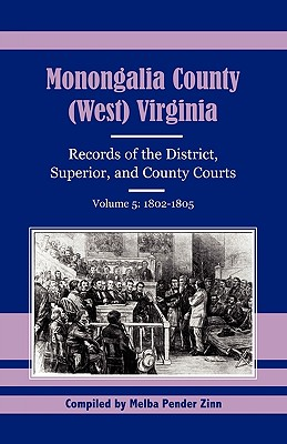 Monongalia County, (West) Virginia, Records of the District, Superior and County Courts, Volume 5: 1802-1805 - Zinn, Melba Pender