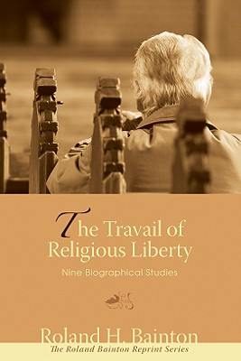 The Travail of Religious Liberty: Nine Biographical Studies - Bainton, Roland H