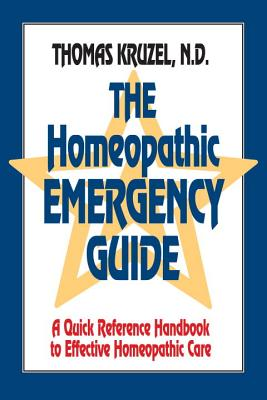 The Homeopathic Emergency Guide: A Quick Reference Guide to Accurate Homeopathic Care - Kruzel, Thomas