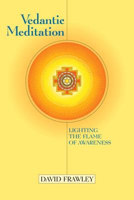 Vedantic Meditation: Lighting the Flame of Awareness - Frawley, David, Dr., and Douillard, John, Ph.D. (Foreword by)