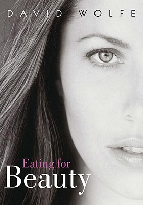 Eating for Beauty: For Women and Men: Introducing a Whole New Concept of Beauty, What It Is, and How You Can Achieve It - Wolfe, David