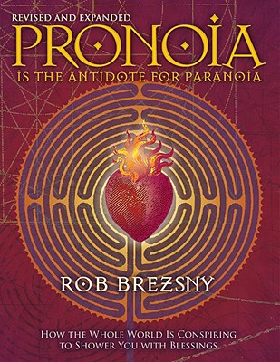 Pronoia Is the Antidote for Paranoia: How the Whole World Is Conspiring to Shower You with Blessings - Brezsny, Rob