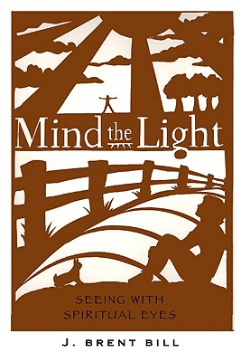 Mind the Light: Learning to See with Spiritual Eyes - Bill, J Brent