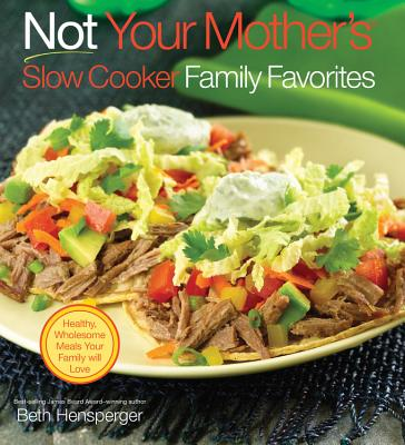 Not Your Mother's Slow Cooker Family Favorites: Healthy, Wholesome Meals Your Family Will Love - Hensperger, Beth, and Hensberger, Beth