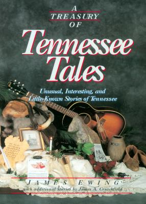 A Treasury of Tennessee Tales: Unusual, Interesting, and Little-Known Stories of Tennessee - Ewing, James, and Crutchfield, James A, Professor