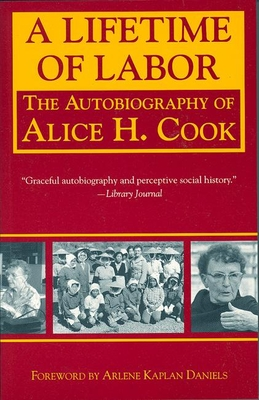 A Lifetime of Labor: The Autobiography of Alice H. Cook - Cook, Alice H, and Daniels, Arlene Kaplan (Foreword by), and Kaplan Daniels, Arlene (Foreword by)