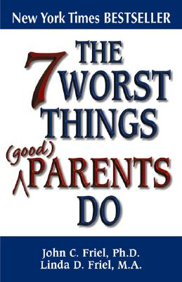 The 7 Worst Things Good Parents Do - Friel, John, Ph.D., and Friel, Linda, M.A.