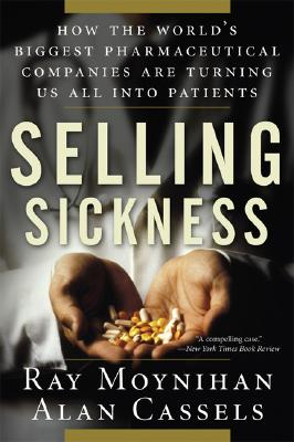 Selling Sickness: How the World's Biggest Pharmaceutical Companies Are Turning Us All Into Patients - Moynihan, Ray, and Cassels, Alan