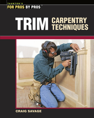 Trim Carpentry Techniques: Installing Doors, Windows, Base, and Crown - Savage, Craig