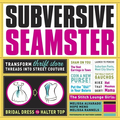 Subversive Seamster: Transform Thrift Store Threads Into Street Couture - Alvarado, Melissa, and Meng, Hope, and Rannels, Melissa