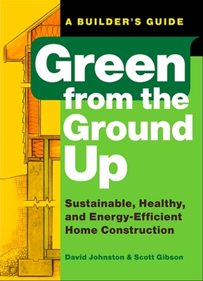 Green from the Ground Up: Sustainable, Healthy, and Energy-Efficient Home Construction - Johnston, David, and Gibson, Scott