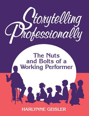 Storytelling Professionally: The Nuts and Bolts of a Working Performer - Geisler, Harlynne