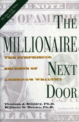The Millionaire Next Door: The Surprising Secrets of America's Wealthy - Stanley, Thomas J, PH.D., PH D, and Danko, William D, Ph.D.