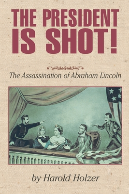 The President Is Shot!: The Assassination of Abraham Lincoln - Holzer, Harold