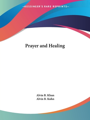 Prayer and Healing - Khun, Alvin B, and Kuhn, Alvin B