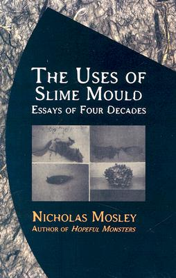 The Uses of Slime Mould: Essays of Four Decades - Mosley, Nicholas
