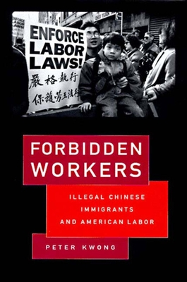Forbidden Workers: Illegal Chinese Immigrants and American Labor - Kwong, Peter