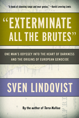 Exterminate All the Brutes: One Man's Odyssey Into the Heart of Darkness and the Origins of European Genocide - Lindqvist, Sven, and Tate, Joan (Translated by)