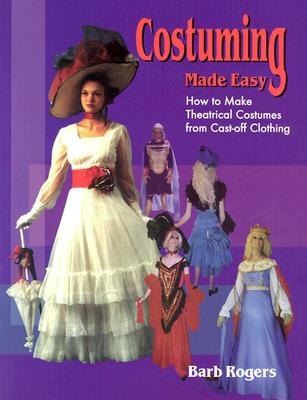 Costuming Made Easy: How to Make Theatrical Costumes from Cast-Off Clothing - Rogers, Barb