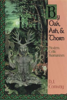 By Oak, Ash, & Thorn by Oak, Ash, & Thorn: Modern Celtic Shamanism Modern Celtic Shamanism - Conway, D J